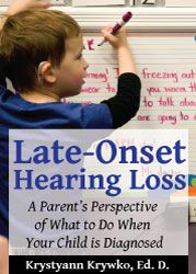 Late-Onset Hearing Loss, A Parent's Perspective on What To Do When Your Child Is Diagnosed by Krstyann Krywko, Ed.D.