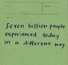 seven billion people experienced today in a different way. Motivacional Quotes, Mood Quotes, Cute Quotes, Positive Quotes, Wisdom Quotes, Qoutes, Happy Words, Wise Words, Pretty Words