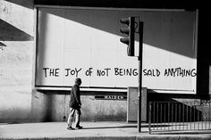 Sometime around 2005 Banksy sprayed The Joy of Not Being Sold Anything on a billboard under the arches outside London Bridge Station. Buy the Poster.