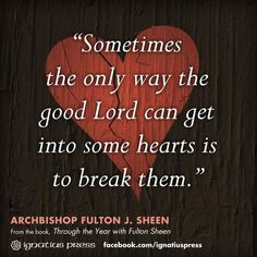 """Sometimes the only way the good Lord can get into some hearts is to break them."" (Venerable Fulton J. Sheen)"
