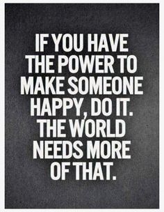 If you can make somebody, anybody happy do it. It will brighten their day and yours too!