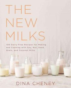The New Milks: 100-Plus Dairy-Free Recipes for Making and Cooking With Soy, Nut, Seed, Grain &