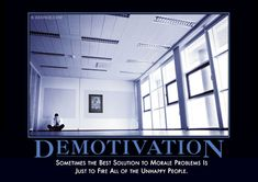 Demotivation Demotivator: Sometimes the best solution to morale problems is just to fire all the unhappy people. Unhappy People, Demotivational Posters, Office Humor, Marketing Techniques, Work Quotes, Just Kidding, Monday Motivation, Thought Provoking, The Funny