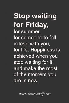 """Stop waiting for Friday, for summer, for someone to fall in love with you, for life. Happiness is achieved when you stop waiting for it and make the most of the moment you are in right now."""