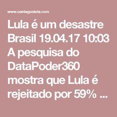 Lula é um desastre  Brasil 19.04.17 10:03 A pesquisa do DataPoder360 mostra que Lula é rejeitado por 59% do eleitorado.  E esse número ainda vai crescer um bocado depois que ele for condenado pela Lava Jato. Quanto a João Doria, ele conta com uma enorme vantagem: 53% dos brasileiros nem sabem quem ele é.