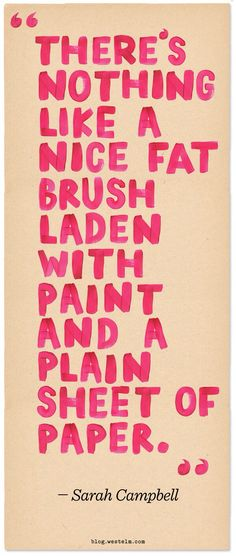 """""""There's nothing like a nice fat brush laden with paint and a plain sheet of paper."""" -Sarah Campbell"""