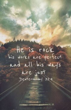 Ele é a Rocha, cuja obra é perfeita, porque todos os seus caminhos justos são Deuteronômio 32:4