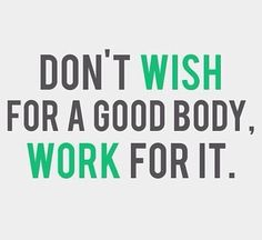 """Don't wish for a good body. Work for it."""