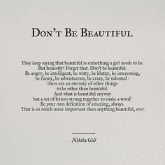 """Tattoo the words """"Don't Be Beautiful"""" in gorgeous script writing. I love this quote! Pretty Words, Beautiful Words, Cool Words, You Are Beautiful Quotes, Beautiful Poetry, Be Your Own Kind Of Beautiful, Beautiful Poems About Life, Beautiful Daughter Quotes, How To Feel Beautiful"""