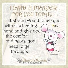 ♡♡♡ I Said A Prayer For You Today, that God would touch you with His healing hand and give you comfort and peace you need to get through.Little Church Mouse 24 August 2015 ♡♡♡ Prayer Quotes, Faith Quotes, Bible Quotes, Bible Verses, Scriptures, Say A Prayer, Prayer For You, Religious Quotes, Spiritual Quotes