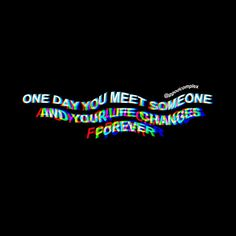 One day you meet someone and your life changes forever, even if you don't expect it