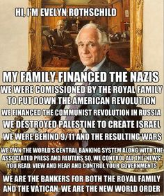"""The Rothschilds.....he forgot to mention that his """"god"""" is satan and he may or may not be a hybrid or a hologram."""