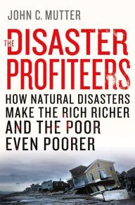 The Disaster Profiteers: How Natural Disasters Make the Rich Richer and the Poor Even Poorer by John C. Mutter | 9781137278982 | Hardcover | Barnes & Noble