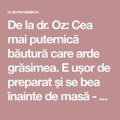 De la dr. Oz: Cea mai puternică băutură care arde grăsimea. E ușor de preparat și se bea înainte de masă - Doctorul zileiDoctorul zilei Dr Oz, Bariatric Recipes, Healthy Recipes, Loving Your Body, Natural Living, Diet Tips, Good To Know, Weight Loss Tips, Natural Remedies