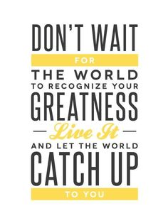 Don't wait for the world to recognize your greatness. Live it & let the world catch up to you! #WednesdayWisdom #Quote