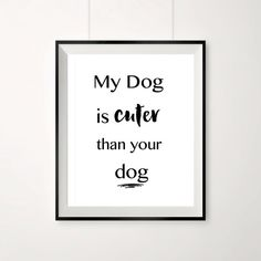 Dog prints, My dog is cuter than your dog, quotes for dog owners, pet dog prints, black and white, monochrome dog print, cute dog quotes