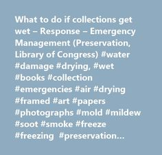 What to do if collections get wet – Response – Emergency Management (Preservation, Library of Congress) #water #damage #drying, #wet #books #collection #emergencies #air #drying #framed #art #papers #photographs #mold #mildew #soot #smoke #freeze #freezing #preservation #conservation #library #of #congress…