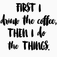 I can't do the things without the coffee.
