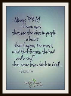 Always pray to have eyes that see the best in people . . .