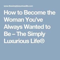 How to Become the Woman You've Always Wanted to Be – The Simply Luxurious Life®