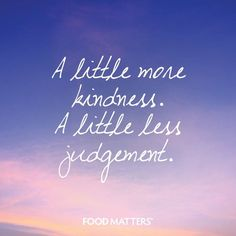 Focus on the plank in your own eye, not the speck in mind. A little kindness goes a long way. Be at ease.  www.foodmatters.tv
