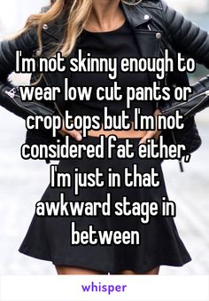 I'm not skinny enough to wear low cut pants or crop tops but I'm not considered fat either, I'm just in that awkward stage in between