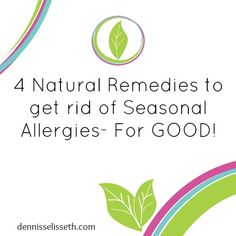 4 Natural Remedies to get rid of Seasonal Allergies- FOR GOOD!    For my family...if they'll do it.