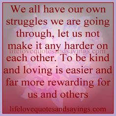 """Others_Respect_""""We all have our own struggles we are going through, let us not make it any harder on each other. To be kind and loving is easier and far more rewarding for us and others."""""""