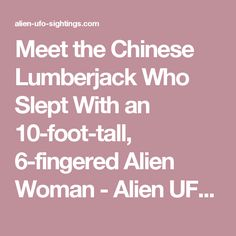 Meet the Chinese Lumberjack Who Slept With an 10-foot-tall, 6-fingered Alien Woman - Alien UFO Sightings