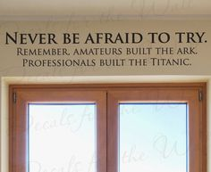 Never be afraid to try. Remember, amateurs built the ark. Professionals built the titanic.