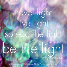 Travel light, live light, spread the light, be light The Words, Namaste, Quotes To Live By, Me Quotes, Angel Quotes, Famous Quotes, Abc Letra, Be Light, Light Art