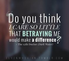 Twelfth doctor quote Dark Water Doctor Who. Do you think I care so little that betraying me would make a difference.