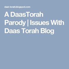 A DaasTorah Parody | Issues With Daas Torah Blog