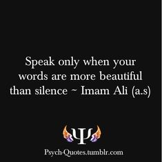 """""""Speak only when your words are more beautiful than silence."""" Imam Ali"""