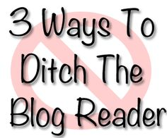 3 Ways to Ditch the Blog Reader