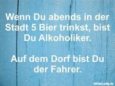 Wenn Du abends in der Stadt 5 Bier trinkst, bist Du Alkoholiker.  Auf dem Dorf bist Du der Fahrer. ... gefunden auf https://www.istdaslustig.de/spruch/565 #lustig #sprüche #fun #spass