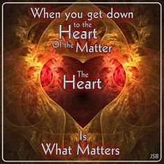 When you get down to the heart of the matter, The heart is all that matters. Follow Your Heart, All That Matters, Unconditional Love, New People, Love Heart, Heart Pics, Heart Pictures, Happy Heart, Wise Words