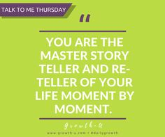Talk To Me Thursday - You are the master story teller and reteller of your life moment by moment.