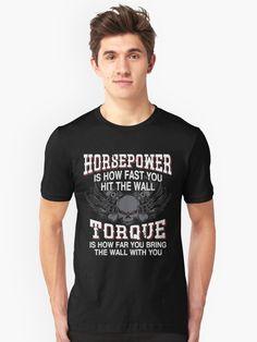 Horsepower Is How Fast You Will Hit The Wall – Torque Is How Far You Bring The Wall With You Shirts and Mugs ~ Redbubble