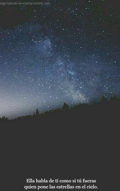 Ella habla de ti cómo si fueras el que pone las estrellas en el cielo