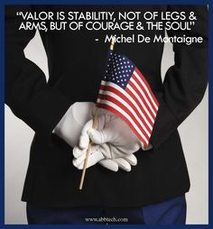 Valor is stability, not of legs and arms, but of courage & the soul. So proud of our courageous US Military! - MilitaryAvenue.com