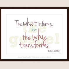 "Speaking of the gospel President Uchtdorf said, ""The what informs, but the why transforms."" (General Conference Printables)  (from Priesthood Session)"