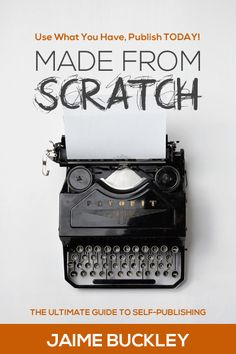 MADE FROM SCRATCH: The Ultimate Guide To Self-Publishing by Jaime D. Buckley