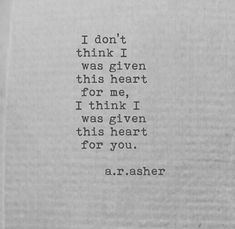I don't think I was given this heart for me, I think I was given this heart for you. Poetry Quotes, Words Quotes, Wise Words, Sayings, Silence Quotes, Qoutes, Pretty Words, Beautiful Words, Beautiful Soul