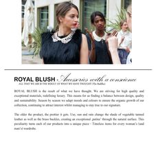 - Royal Blush  - 'Sustainability and quality will be the new luxury'  - Royal Blush is a collection of hand-bags and jewellery which are ecologically responsible.  - Each of their products are made with ethical practice: vegetable tanned leather, bio salmon and manufactured with local hand craft.  - The company focuses on the manufacturing processes where material is only sourced from Europe, and short shipping distances are made therefore there is less Co2 output…