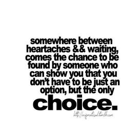Somewhere between heartaches and waiting, comes the chance to find someone who can show you that you don't have to be just an option, but the only choice.