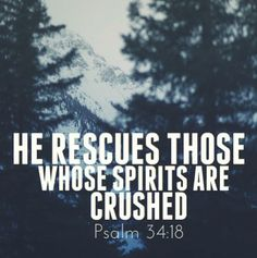 """""""He rescues those, whose spirits are crushed."""" -Psalm 34:18"""