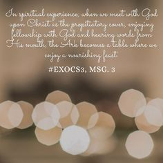In spiritual experience, when we meet with God upon Christ as the propitiatory cover, enjoying fellowship with God and hearing words from His mouth, the Ark becomes a table where we enjoy a nourishing feast. #ExoCS3, msg. 3. More at www.agodman.com