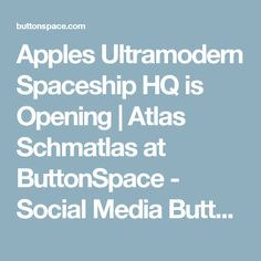 Apples Ultramodern Spaceship HQ is Opening | Atlas Schmatlas at ButtonSpace - Social Media Buttons | Social Network Buttons | Share Buttons