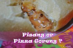 Heart of Mine: Pisang or Pizza Goreng ?